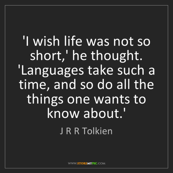 J R R Tolkien: 'I wish life was not so short,' he thought. 'Languages...
