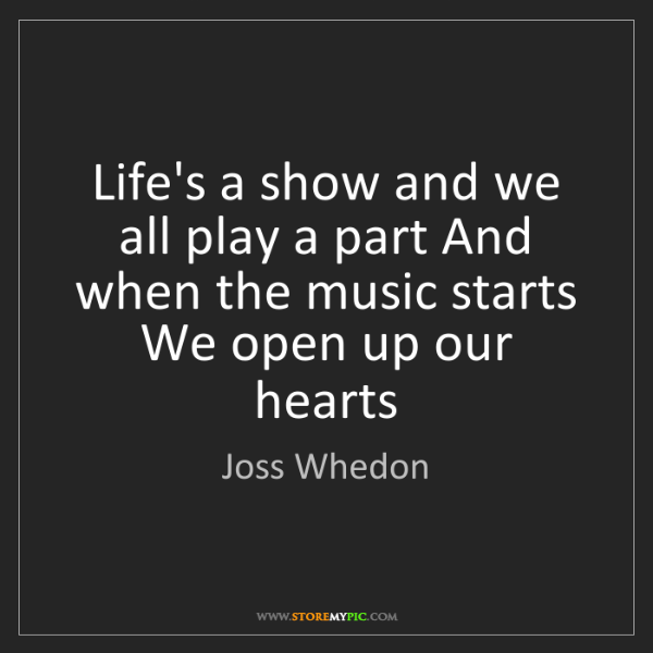 Joss Whedon: Life's a show and we all play a part And when the music...