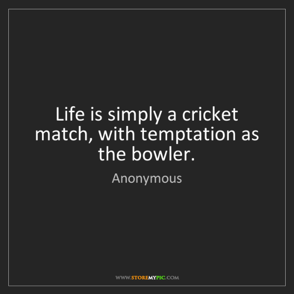 Anonymous: Life is simply a cricket match, with temptation as the...