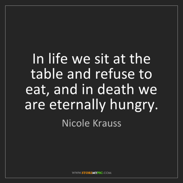 Nicole Krauss: In life we sit at the table and refuse to eat, and in...