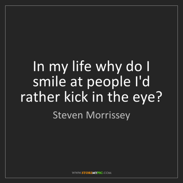 Steven Morrissey: In my life why do I smile at people I'd rather kick in...