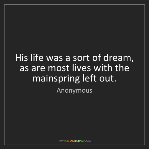 Anonymous: His life was a sort of dream, as are most lives with...