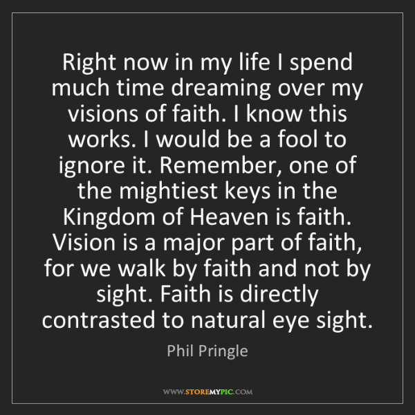 Phil Pringle: Right now in my life I spend much time dreaming over...