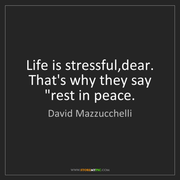 "David Mazzucchelli: Life is stressful,dear. That's why they say ""rest in..."