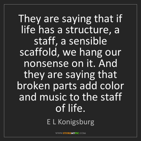 E L Konigsburg: They are saying that if life has a structure, a staff,...