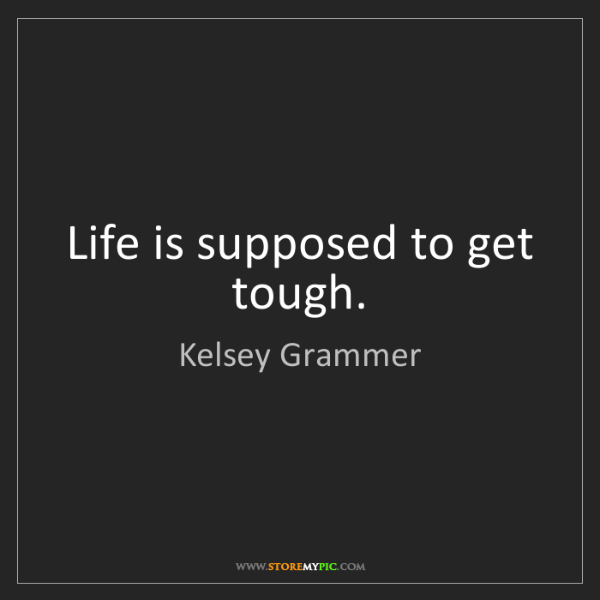 Kelsey Grammer: Life is supposed to get tough.