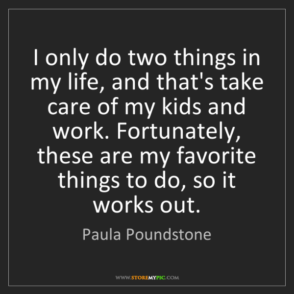 Paula Poundstone: I only do two things in my life, and that's take care...