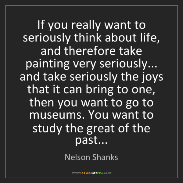 Nelson Shanks: If you really want to seriously think about life, and...