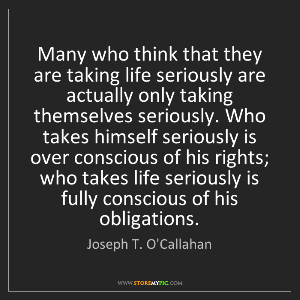 Joseph T. O'Callahan: Many who think that they are taking life seriously are...