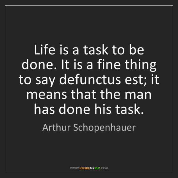 Arthur Schopenhauer: Life is a task to be done. It is a fine thing to say...