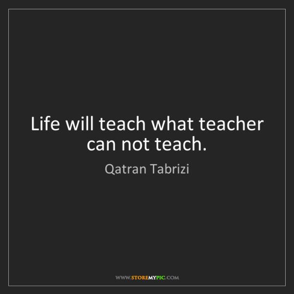 Qatran Tabrizi: Life will teach what teacher can not teach.