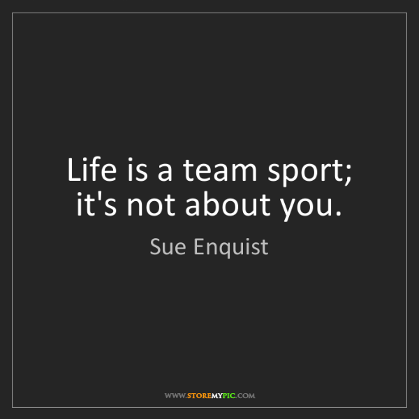 Sue Enquist: Life is a team sport; it's not about you.