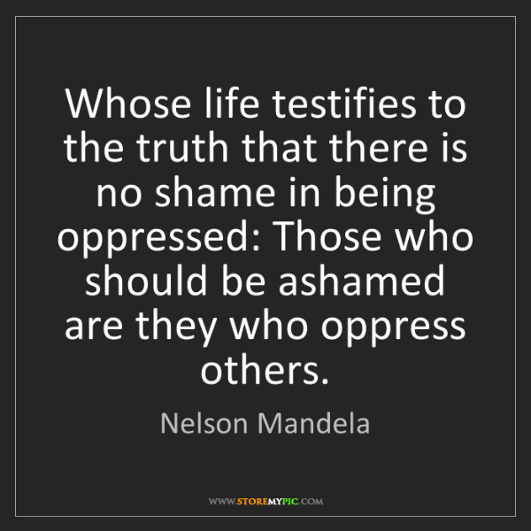 Nelson Mandela: Whose life testifies to the truth that there is no shame...