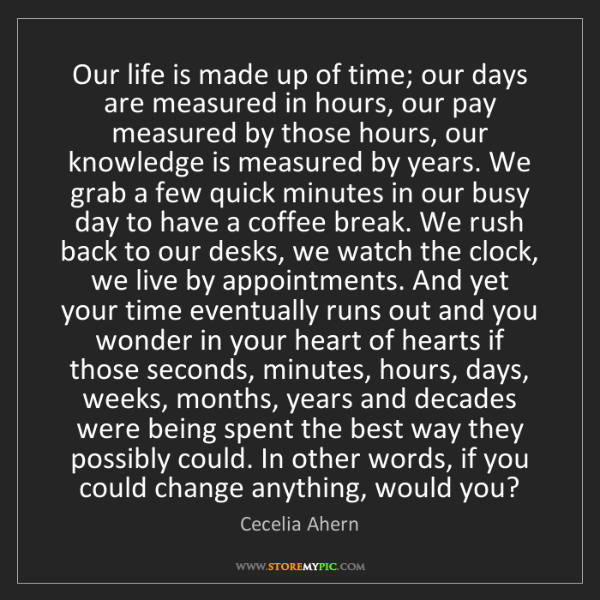 Cecelia Ahern: Our life is made up of time; our days are measured in...