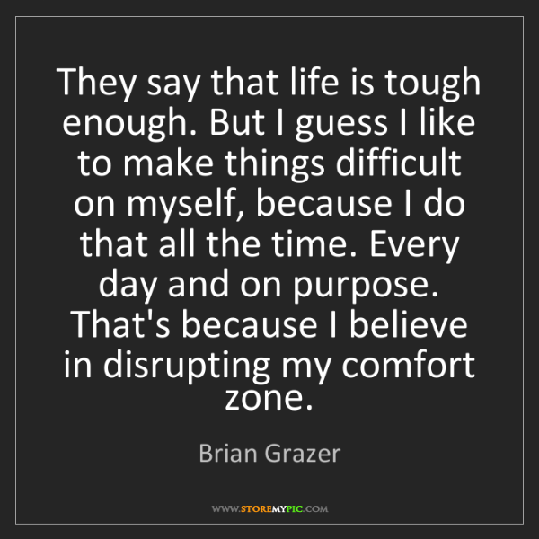 Brian Grazer: They say that life is tough enough. But I guess I like...