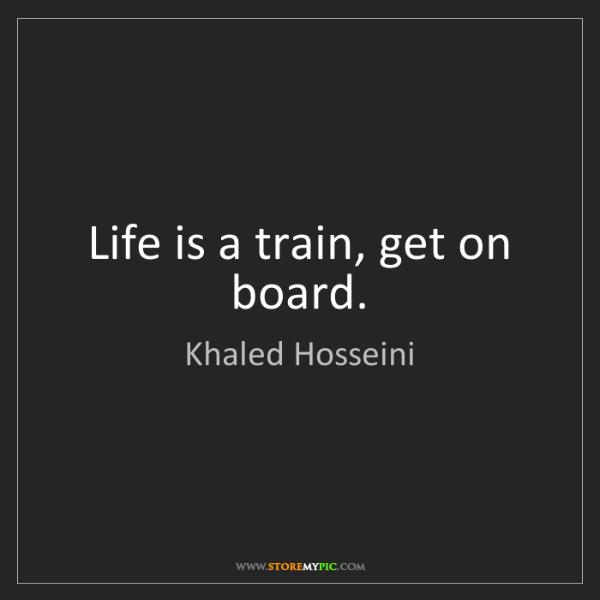 Khaled Hosseini: Life is a train, get on board.