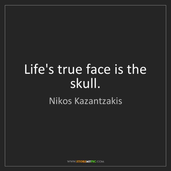 Nikos Kazantzakis: Life's true face is the skull.