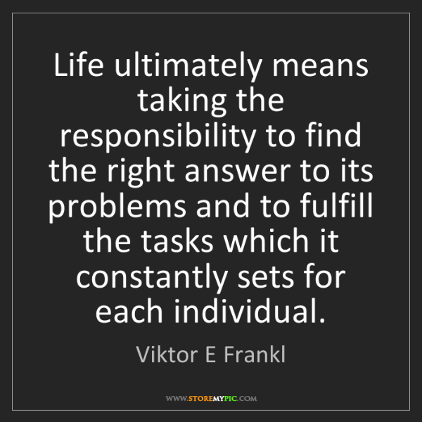 Viktor E Frankl: Life ultimately means taking the responsibility to find...
