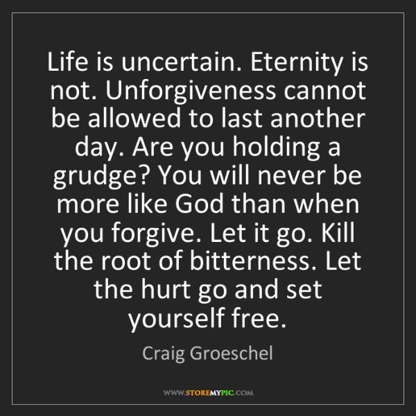 Craig Groeschel: Life is uncertain. Eternity is not. Unforgiveness cannot...