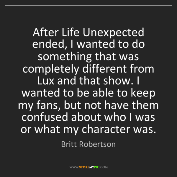 Britt Robertson: After Life Unexpected ended, I wanted to do something...