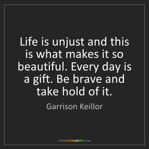 Garrison Keillor: Life is unjust and this is what makes it so beautiful....