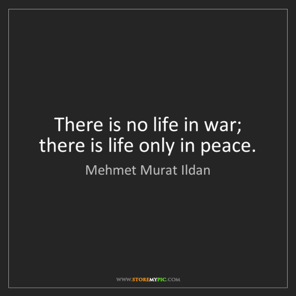 Mehmet Murat Ildan: There is no life in war; there is life only in peace.