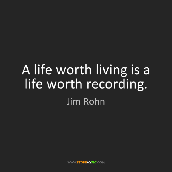 Jim Rohn: A life worth living is a life worth recording.