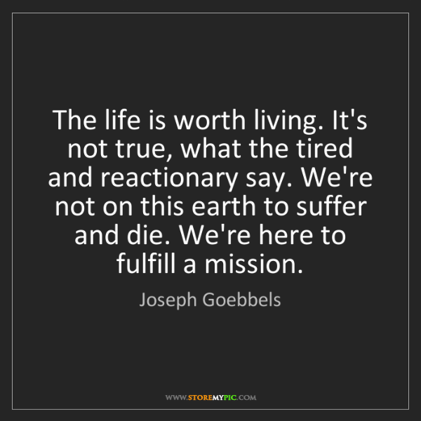 Joseph Goebbels: The life is worth living. It's not true, what the tired...