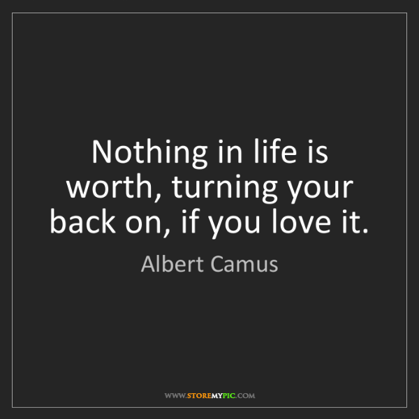Albert Camus: Nothing in life is worth, turning your back on, if you...