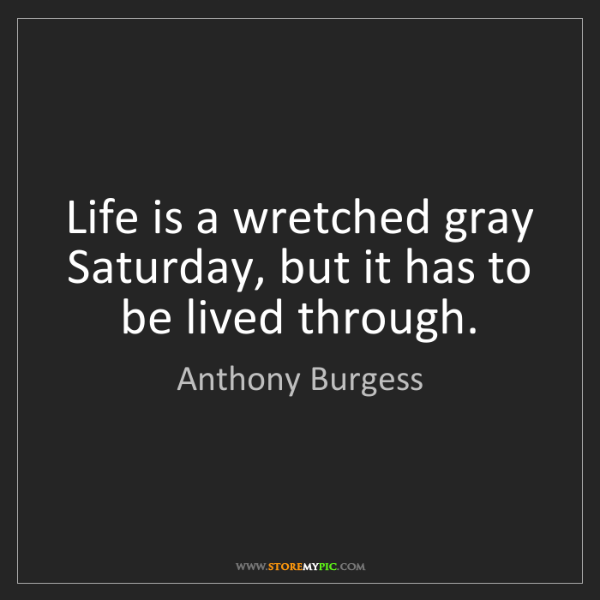 Anthony Burgess: Life is a wretched gray Saturday, but it has to be lived...