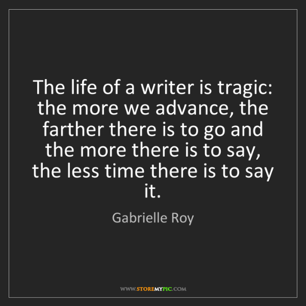 Gabrielle Roy: The life of a writer is tragic: the more we advance,...