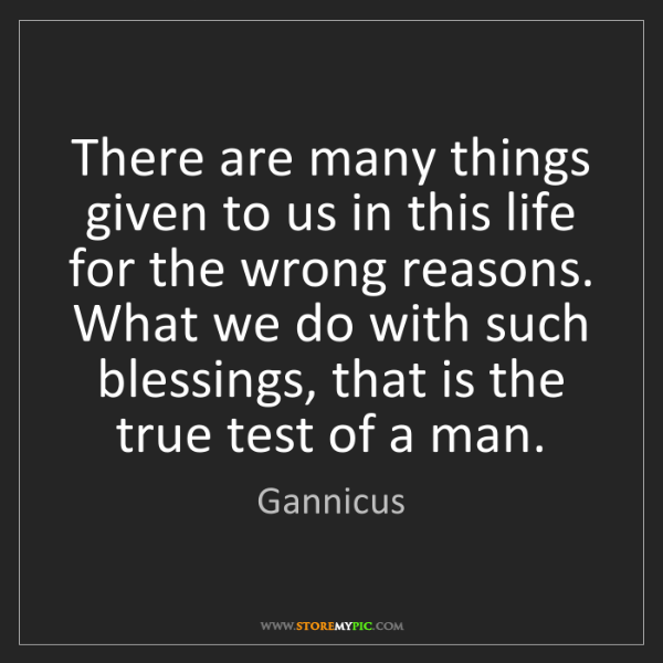 Gannicus: There are many things given to us in this life for the...