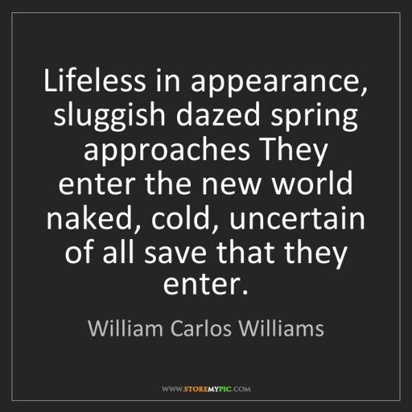 William Carlos Williams: Lifeless in appearance, sluggish dazed spring approaches...