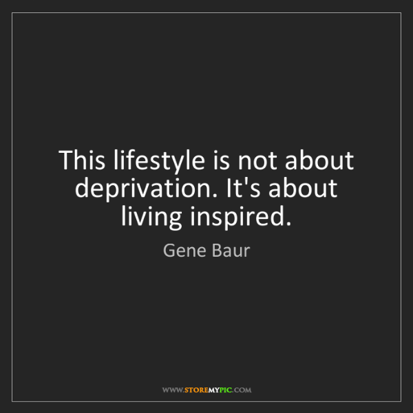 Gene Baur: This lifestyle is not about deprivation. It's about living...