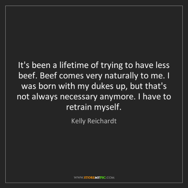 Kelly Reichardt: It's been a lifetime of trying to have less beef. Beef...