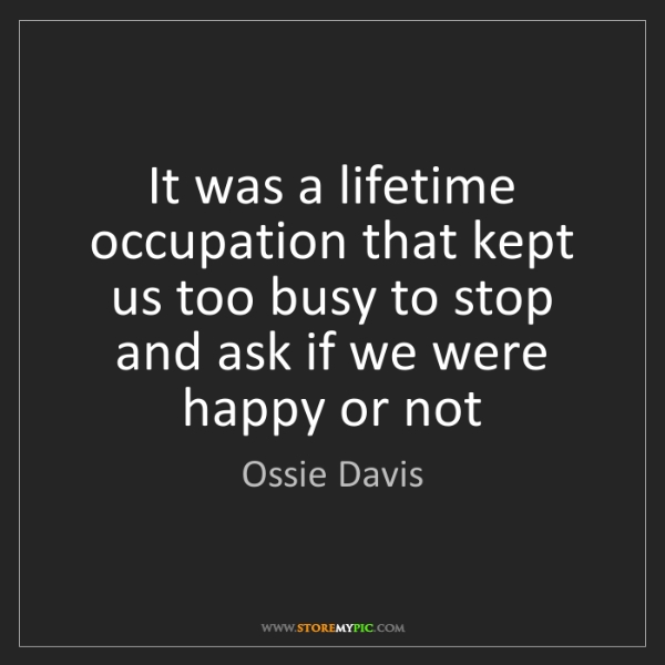 Ossie Davis: It was a lifetime occupation that kept us too busy to...