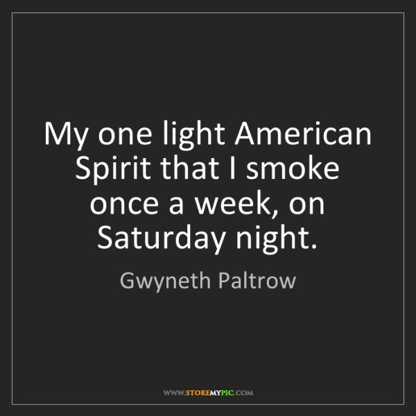 Gwyneth Paltrow: My one light American Spirit that I smoke once a week,...