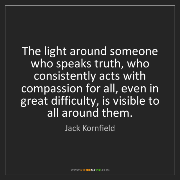 Jack Kornfield: The light around someone who speaks truth, who consistently...