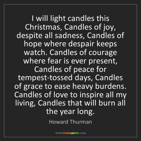 Howard Thurman: I will light candles this Christmas, Candles of joy,...