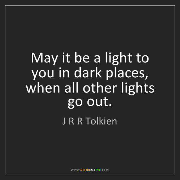 J R R Tolkien: May it be a light to you in dark places, when all other...