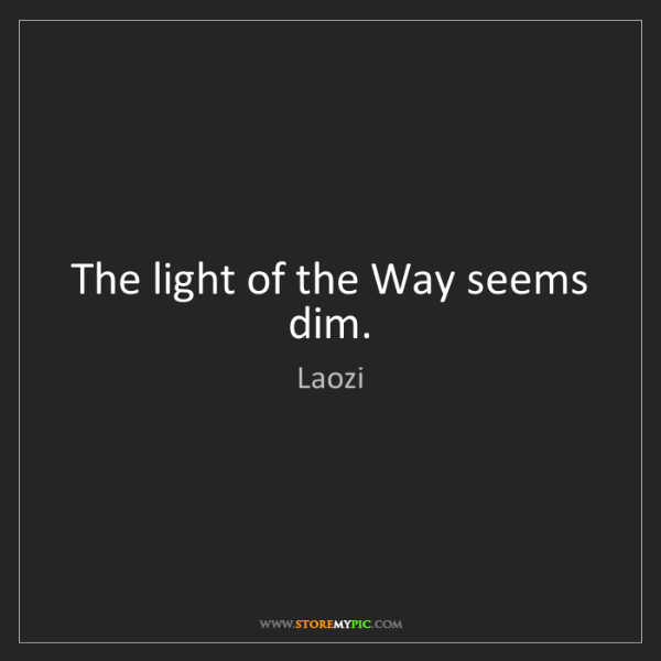Laozi: The light of the Way seems dim.