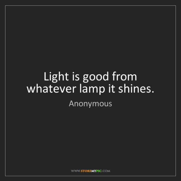 Anonymous: Light is good from whatever lamp it shines.