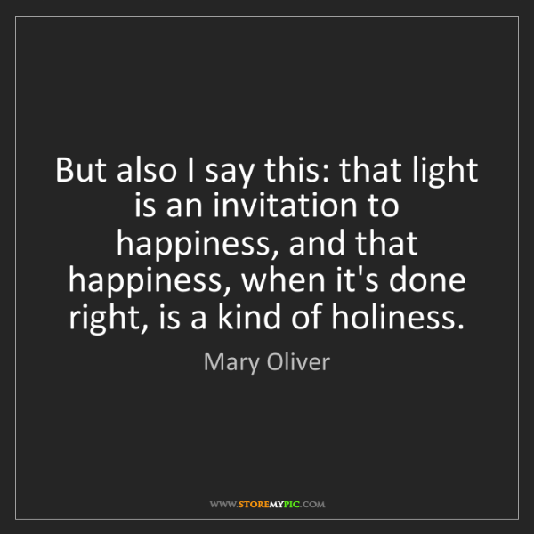 Mary Oliver: But also I say this: that light is an invitation to happiness,...