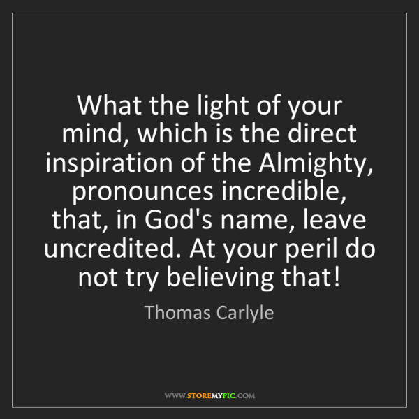 Thomas Carlyle: What the light of your mind, which is the direct inspiration...