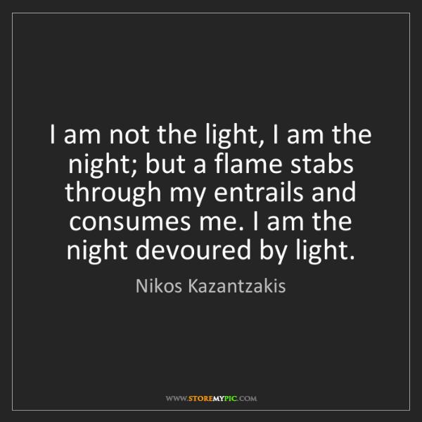 Nikos Kazantzakis: I am not the light, I am the night; but a flame stabs...