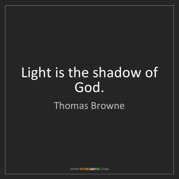 Thomas Browne: Light is the shadow of God.