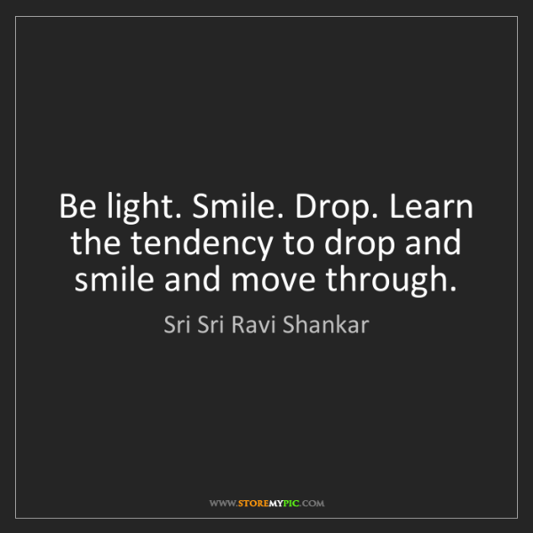 Sri Sri Ravi Shankar: Be light. Smile. Drop. Learn the tendency to drop and...