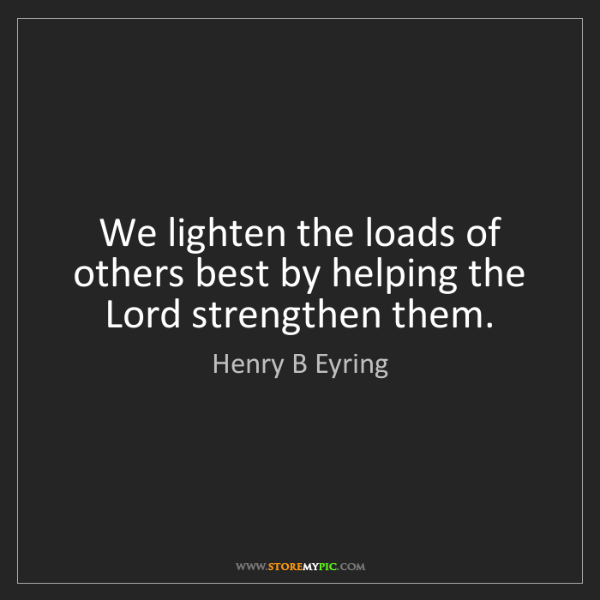 Henry B Eyring: We lighten the loads of others best by helping the Lord...