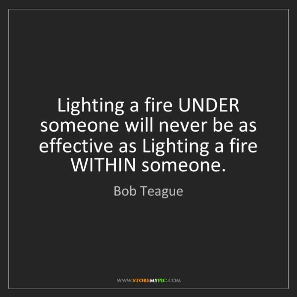 Bob Teague: Lighting a fire UNDER someone will never be as effective...