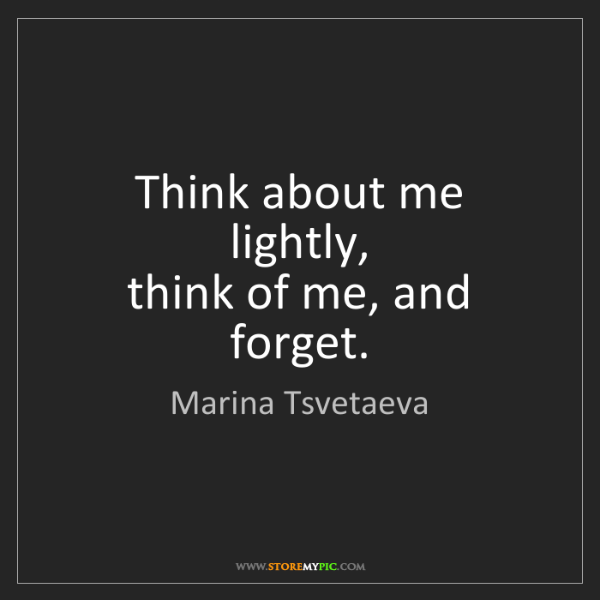 Marina Tsvetaeva: Think about me lightly,   think of me, and forget.